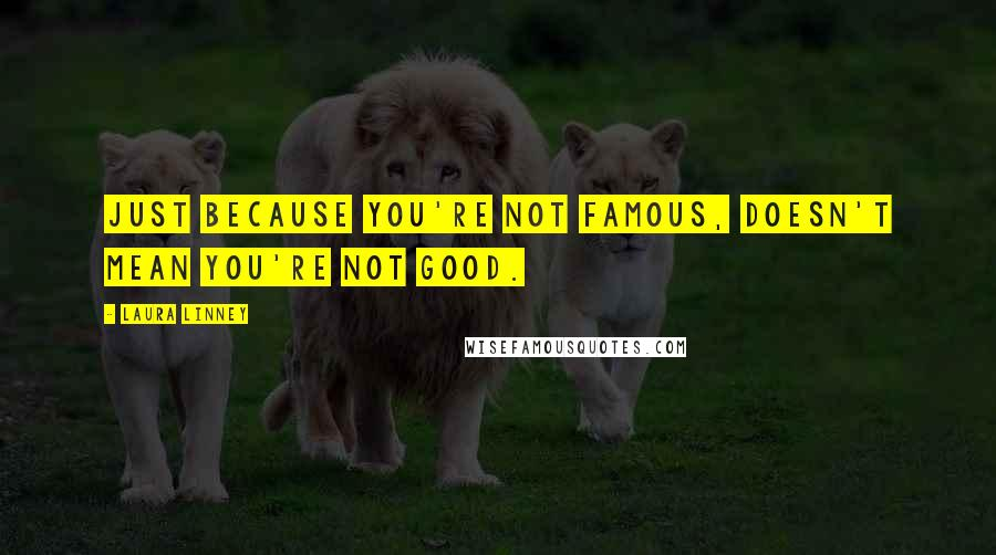 Laura Linney quotes: Just because you're not famous, doesn't mean you're not good.