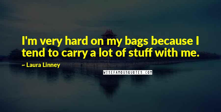Laura Linney quotes: I'm very hard on my bags because I tend to carry a lot of stuff with me.