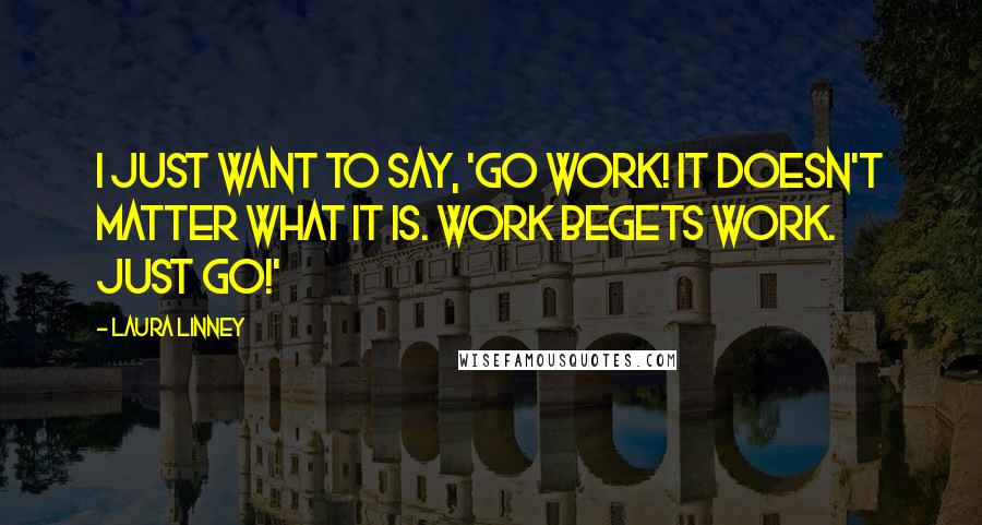 Laura Linney quotes: I just want to say, 'Go work! It doesn't matter what it is. Work begets work. Just go!'