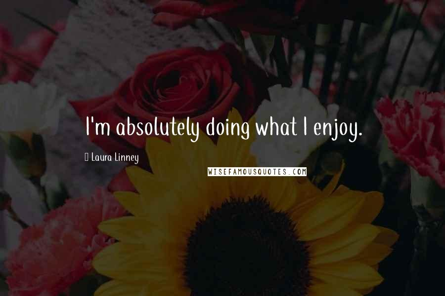 Laura Linney quotes: I'm absolutely doing what I enjoy.