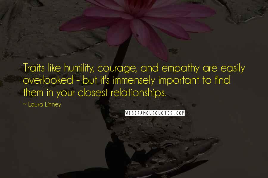 Laura Linney quotes: Traits like humility, courage, and empathy are easily overlooked - but it's immensely important to find them in your closest relationships.
