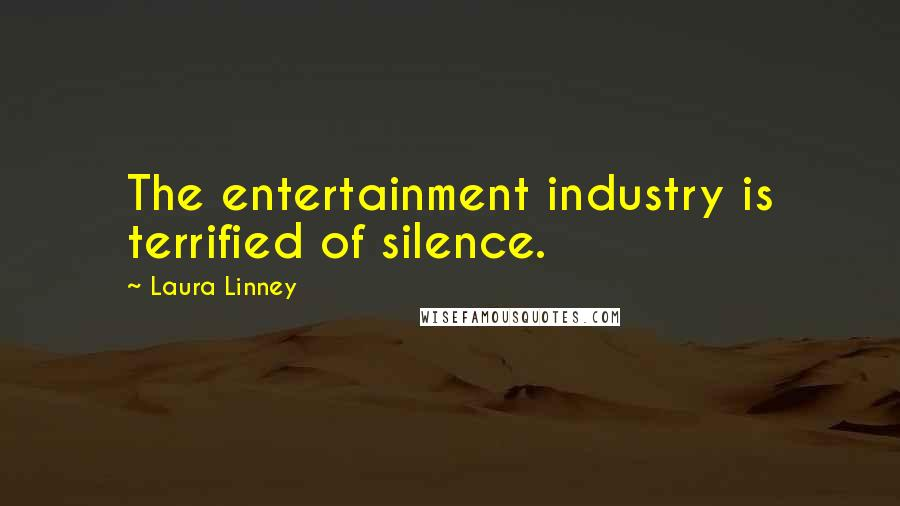 Laura Linney quotes: The entertainment industry is terrified of silence.