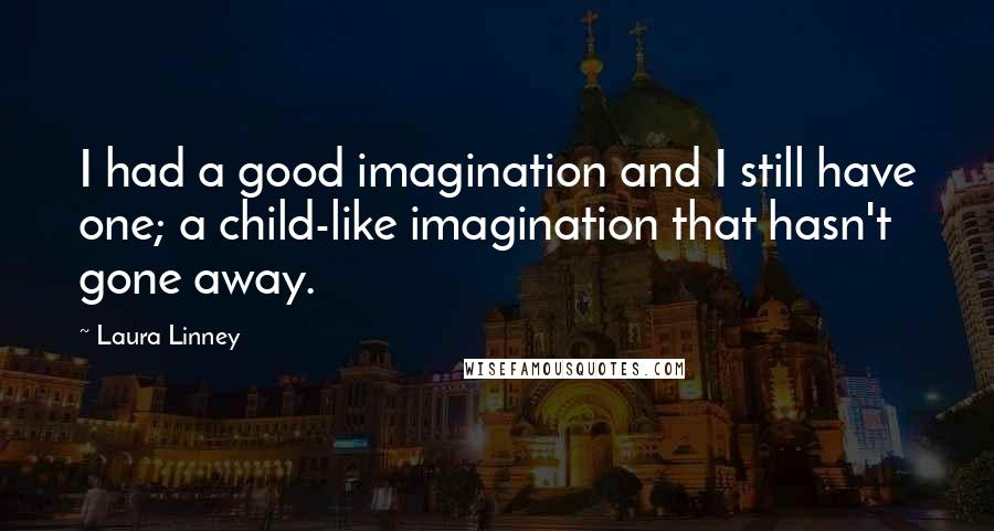 Laura Linney quotes: I had a good imagination and I still have one; a child-like imagination that hasn't gone away.