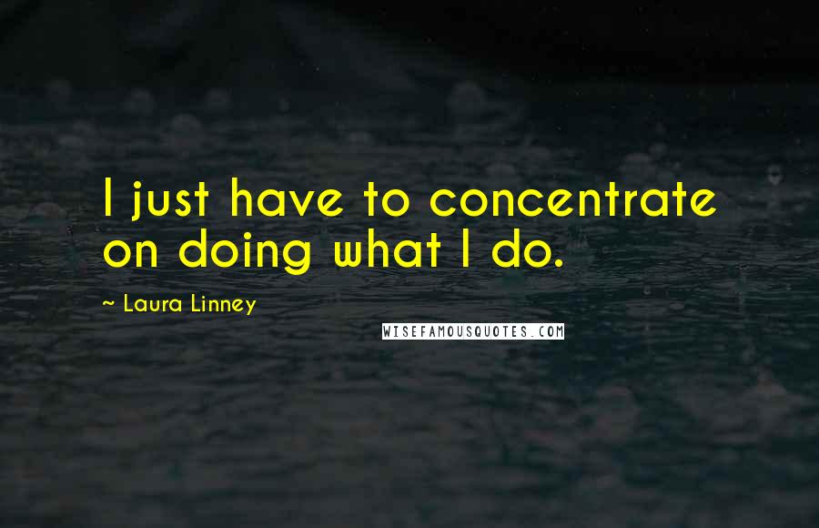 Laura Linney quotes: I just have to concentrate on doing what I do.