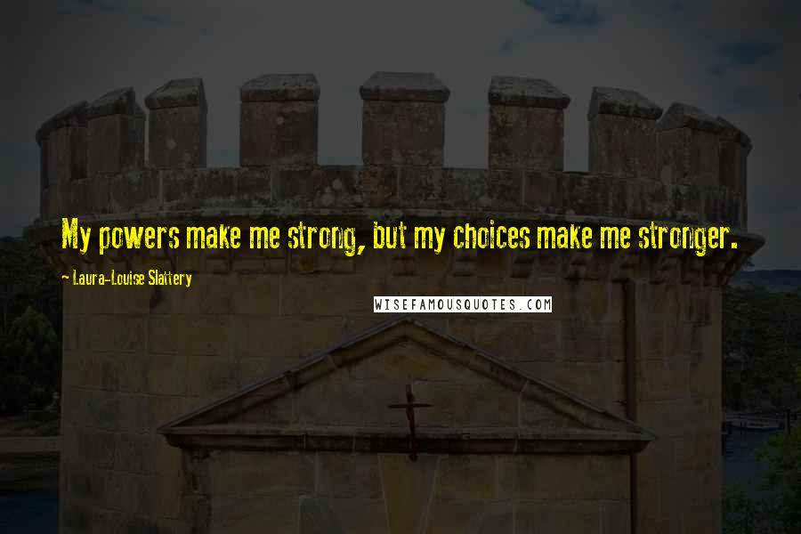 Laura-Louise Slattery quotes: My powers make me strong, but my choices make me stronger.