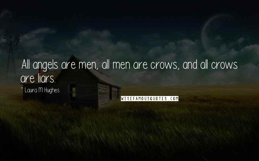 Laura M Hughes quotes: All angels are men, all men are crows, and all crows are liars.