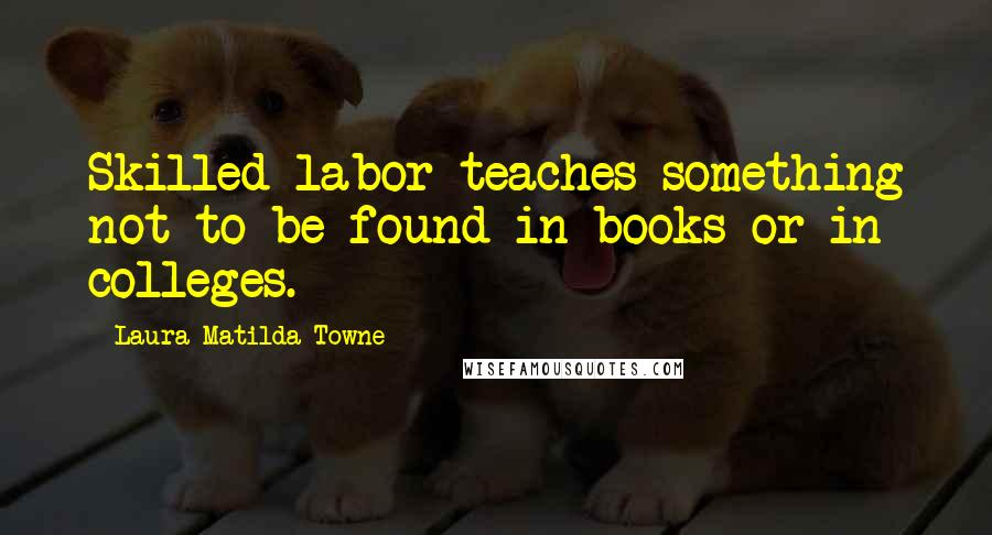 Laura Matilda Towne quotes: Skilled labor teaches something not to be found in books or in colleges.