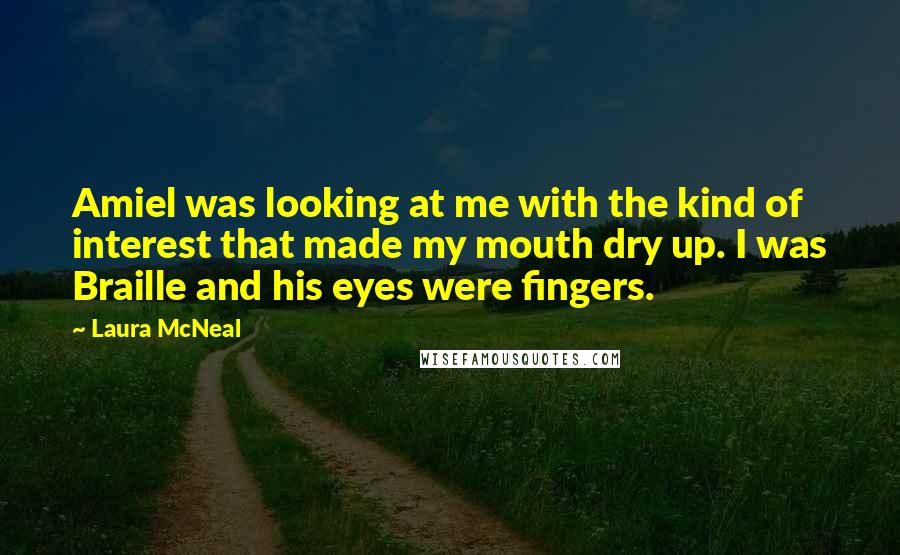 Laura McNeal quotes: Amiel was looking at me with the kind of interest that made my mouth dry up. I was Braille and his eyes were fingers.