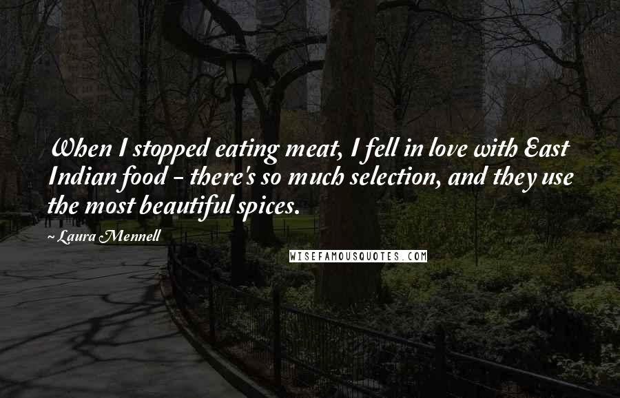 Laura Mennell quotes: When I stopped eating meat, I fell in love with East Indian food - there's so much selection, and they use the most beautiful spices.