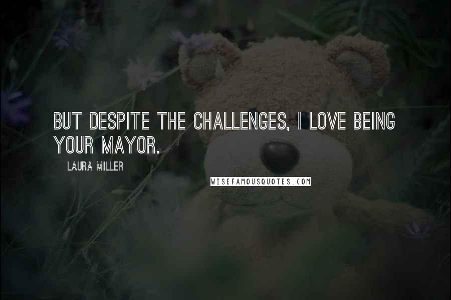 Laura Miller quotes: But despite the challenges, I love being your Mayor.