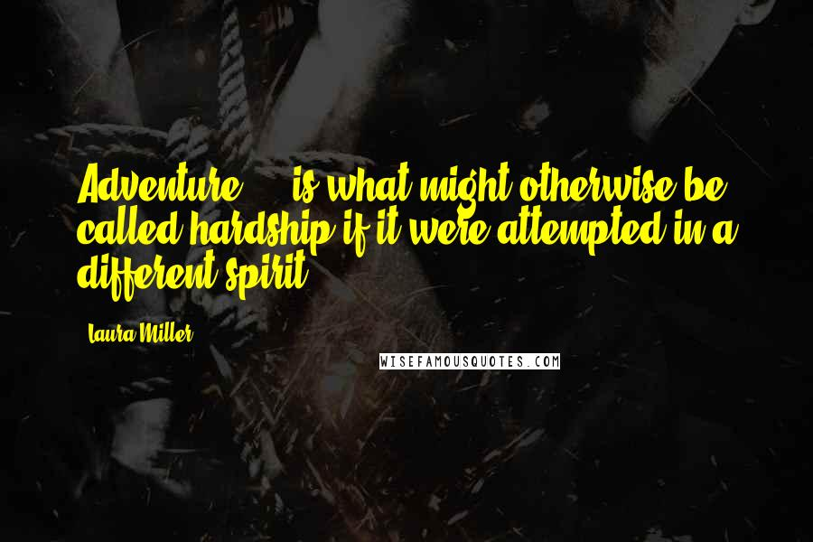 Laura Miller quotes: Adventure ... is what might otherwise be called hardship if it were attempted in a different spirit.