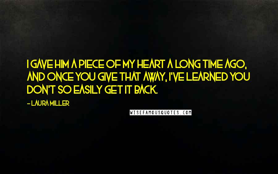 Laura Miller quotes: I gave him a piece of my heart a long time ago, and once you give that away, I've learned you don't so easily get it back.