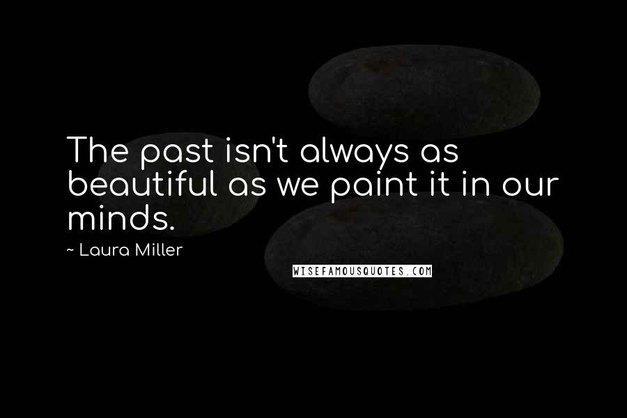 Laura Miller quotes: The past isn't always as beautiful as we paint it in our minds.