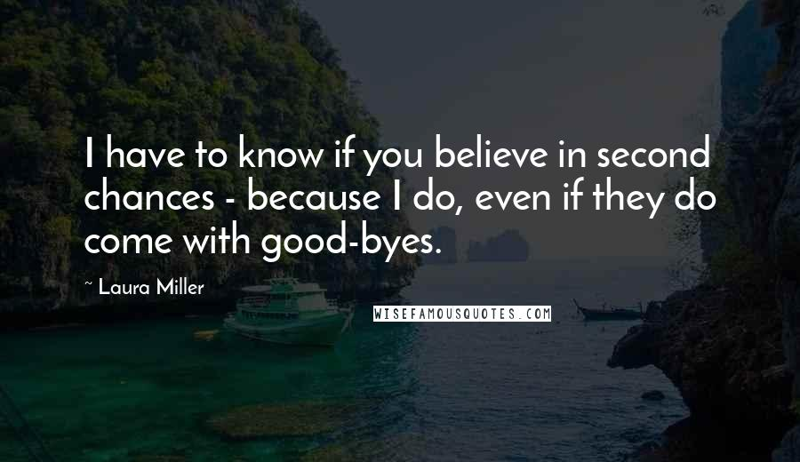 Laura Miller quotes: I have to know if you believe in second chances - because I do, even if they do come with good-byes.
