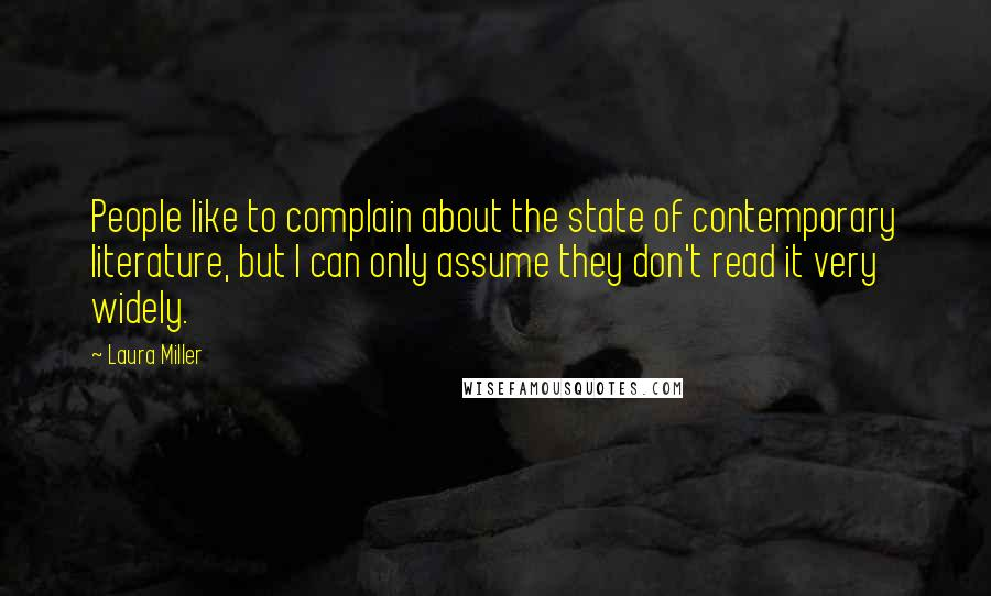Laura Miller quotes: People like to complain about the state of contemporary literature, but I can only assume they don't read it very widely.