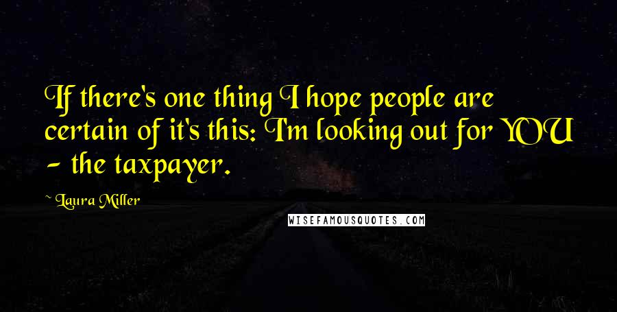 Laura Miller quotes: If there's one thing I hope people are certain of it's this: I'm looking out for YOU - the taxpayer.