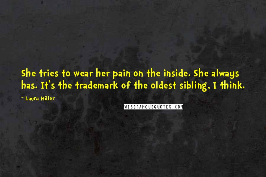 Laura Miller quotes: She tries to wear her pain on the inside. She always has. It's the trademark of the oldest sibling, I think.