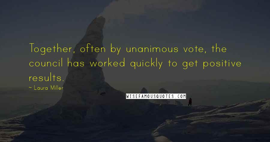 Laura Miller quotes: Together, often by unanimous vote, the council has worked quickly to get positive results.
