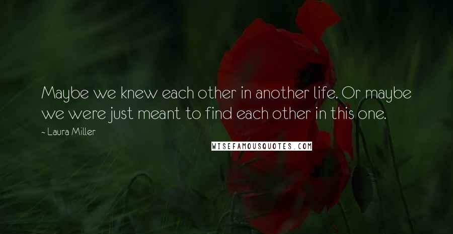 Laura Miller quotes: Maybe we knew each other in another life. Or maybe we were just meant to find each other in this one.