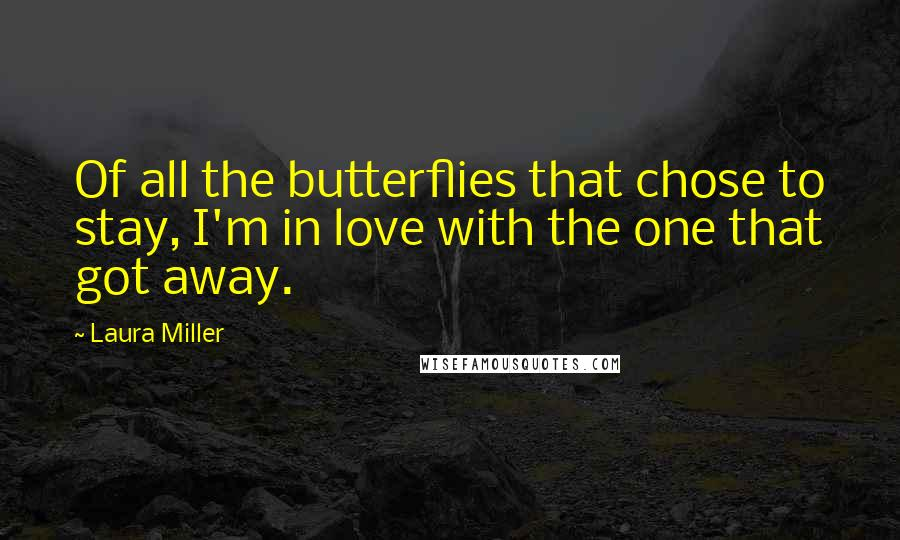 Laura Miller quotes: Of all the butterflies that chose to stay, I'm in love with the one that got away.