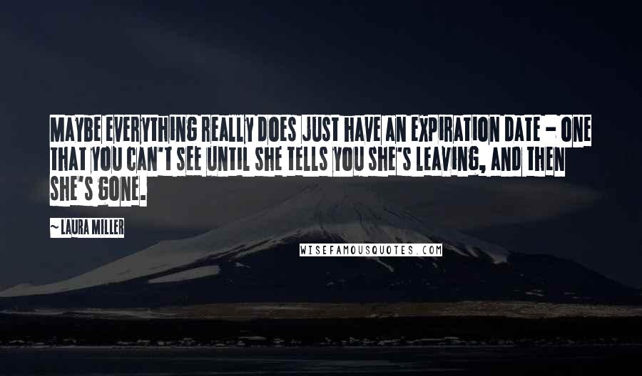 Laura Miller quotes: Maybe everything really does just have an expiration date - one that you can't see until she tells you she's leaving, and then she's gone.