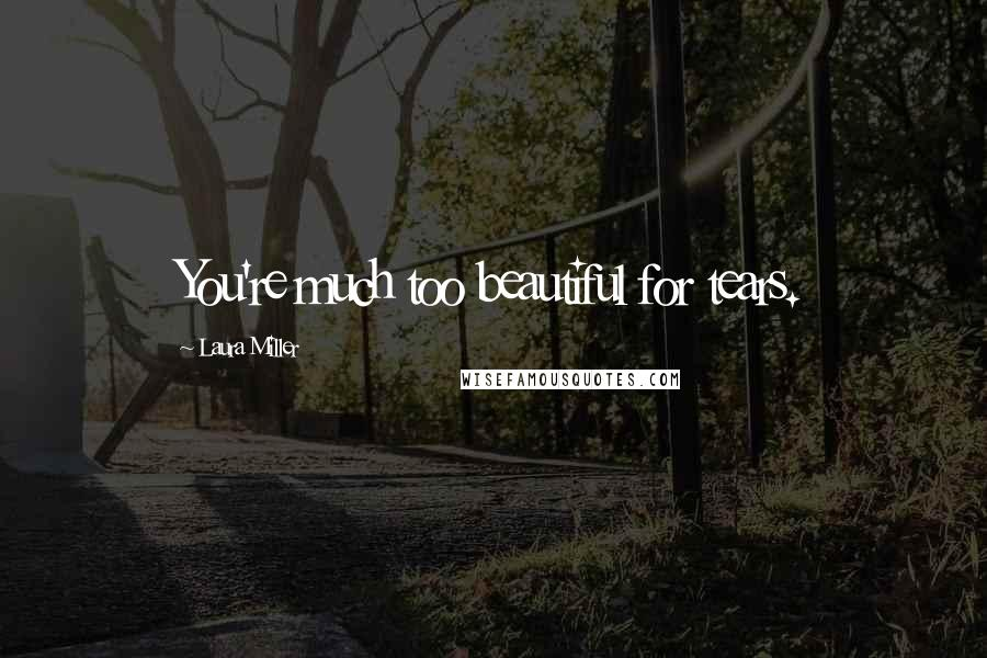 Laura Miller quotes: You're much too beautiful for tears.