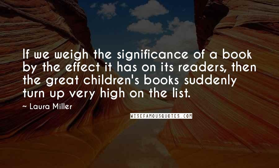 Laura Miller quotes: If we weigh the significance of a book by the effect it has on its readers, then the great children's books suddenly turn up very high on the list.