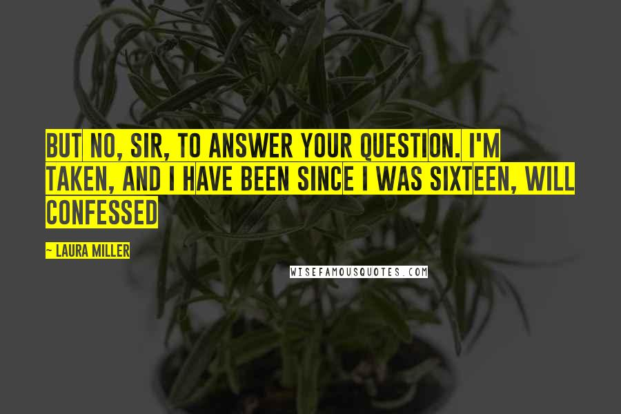 Laura Miller quotes: But no, Sir, to answer your question. I'm taken, and I have been since I was sixteen, Will confessed