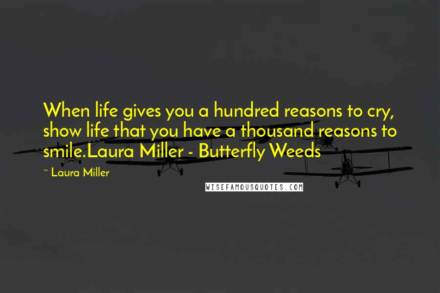 Laura Miller quotes: When life gives you a hundred reasons to cry, show life that you have a thousand reasons to smile.Laura Miller - Butterfly Weeds