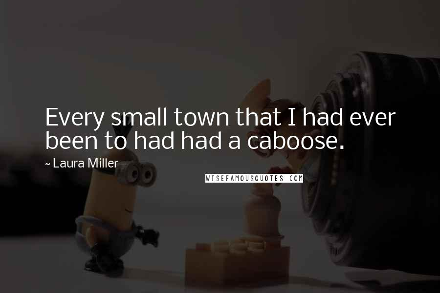 Laura Miller quotes: Every small town that I had ever been to had had a caboose.