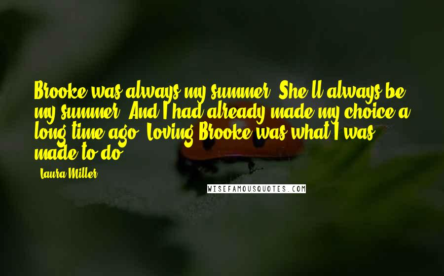 Laura Miller quotes: Brooke was always my summer. She'll always be my summer. And I had already made my choice a long time ago. Loving Brooke was what I was made to do.