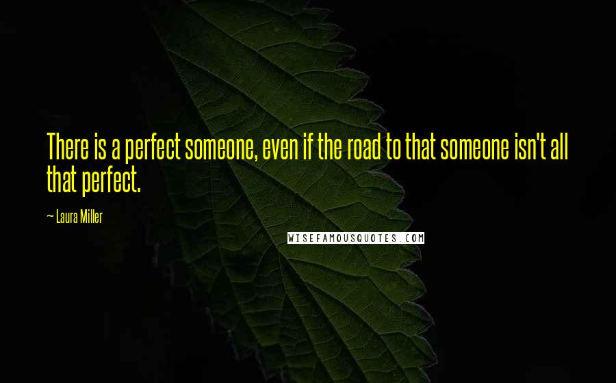 Laura Miller quotes: There is a perfect someone, even if the road to that someone isn't all that perfect.