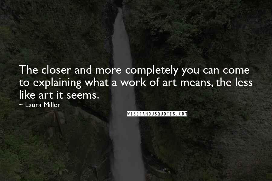 Laura Miller quotes: The closer and more completely you can come to explaining what a work of art means, the less like art it seems.