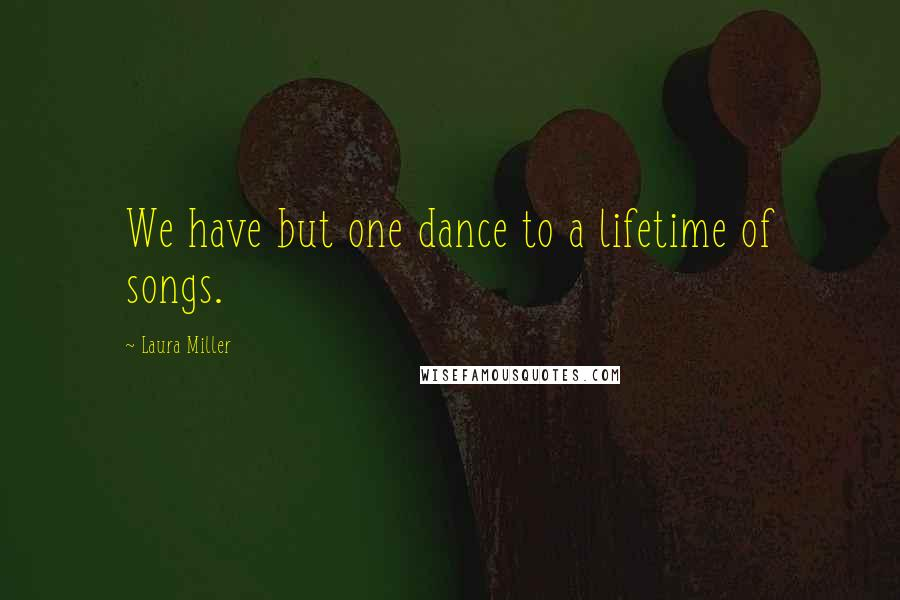 Laura Miller quotes: We have but one dance to a lifetime of songs.