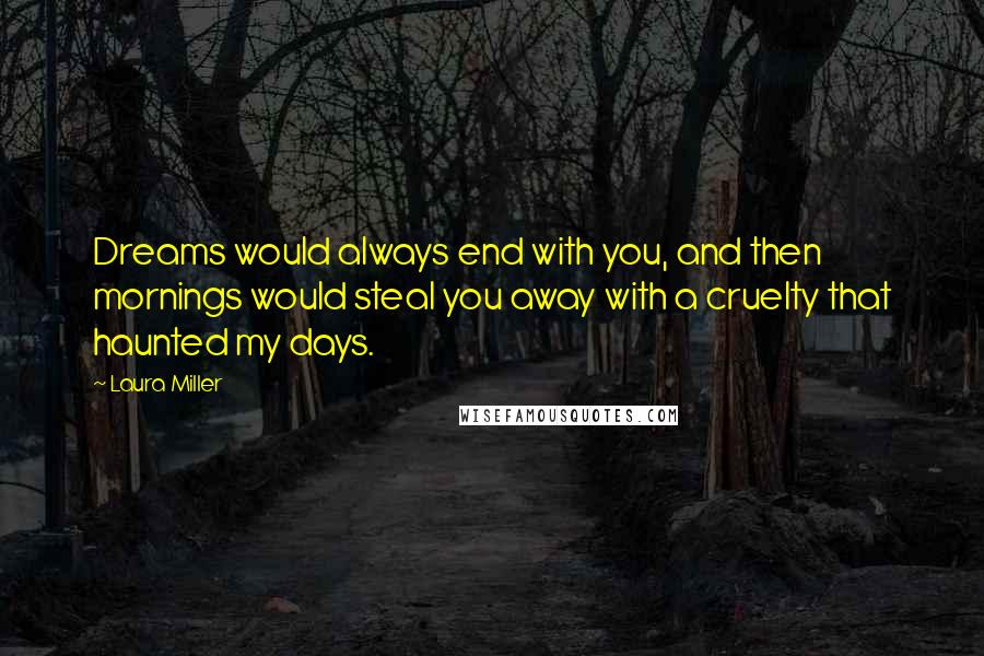 Laura Miller quotes: Dreams would always end with you, and then mornings would steal you away with a cruelty that haunted my days.