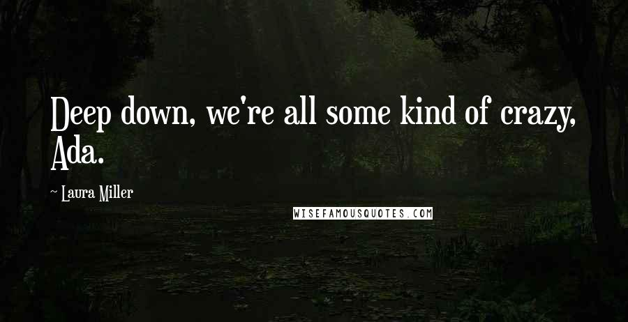 Laura Miller quotes: Deep down, we're all some kind of crazy, Ada.