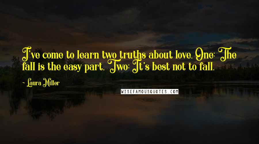 Laura Miller quotes: I've come to learn two truths about love. One: The fall is the easy part. Two: It's best not to fall.
