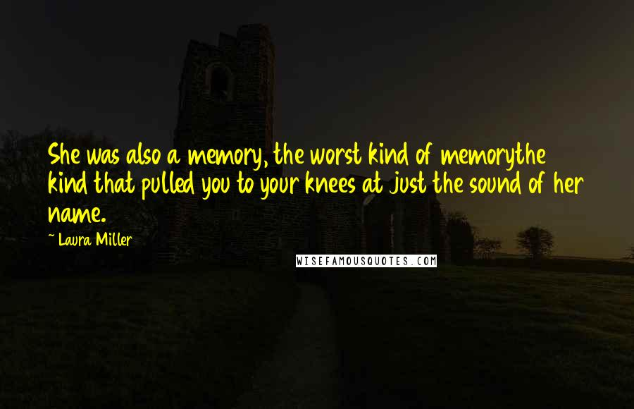 Laura Miller quotes: She was also a memory, the worst kind of memorythe kind that pulled you to your knees at just the sound of her name.
