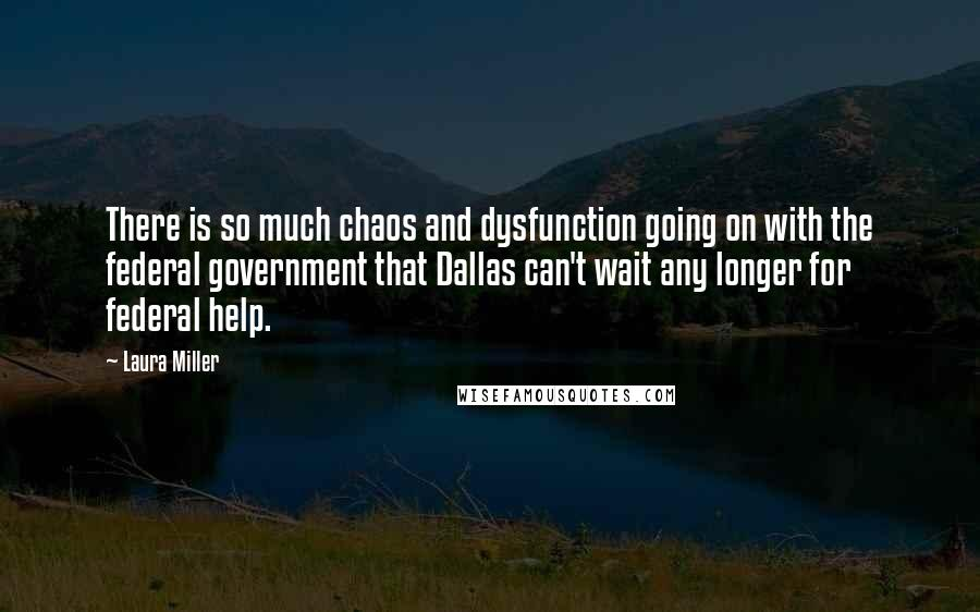 Laura Miller quotes: There is so much chaos and dysfunction going on with the federal government that Dallas can't wait any longer for federal help.