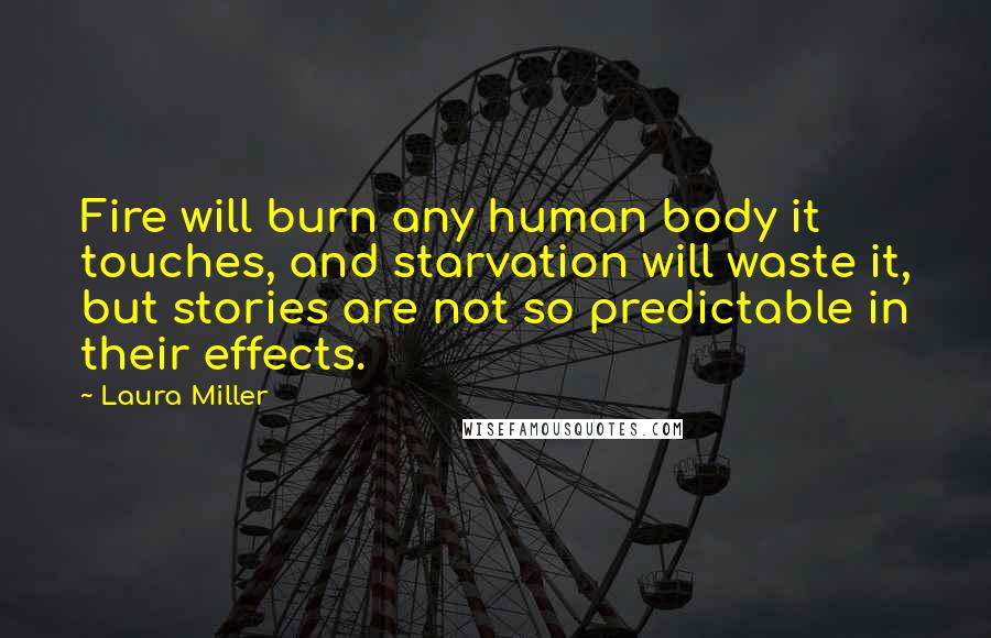 Laura Miller quotes: Fire will burn any human body it touches, and starvation will waste it, but stories are not so predictable in their effects.
