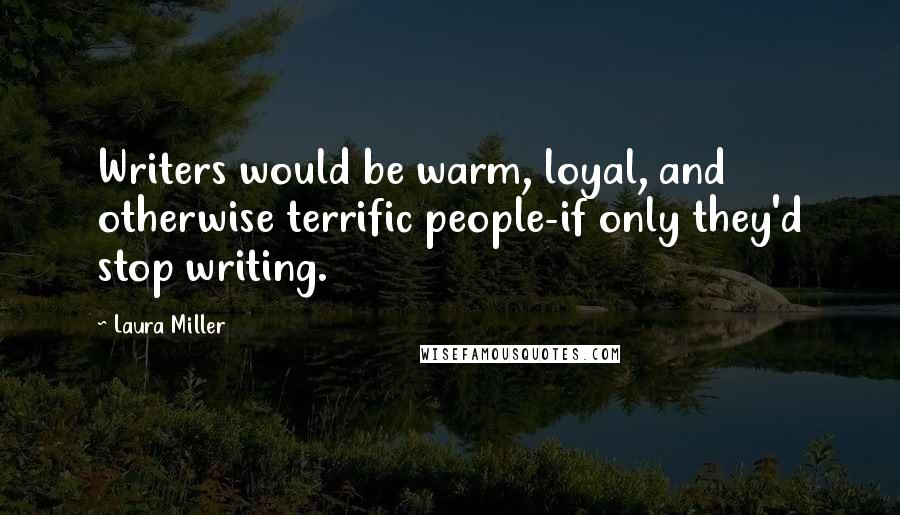 Laura Miller quotes: Writers would be warm, loyal, and otherwise terrific people-if only they'd stop writing.