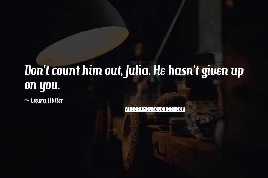 Laura Miller quotes: Don't count him out, Julia. He hasn't given up on you.