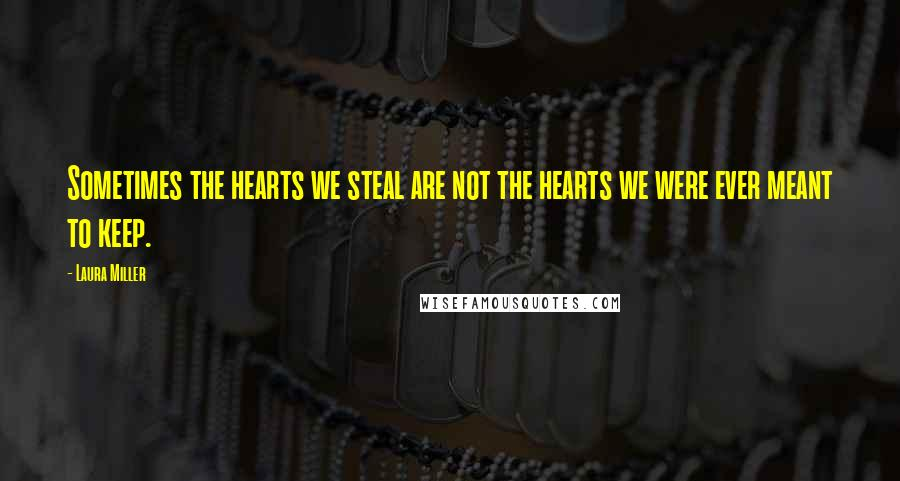 Laura Miller quotes: Sometimes the hearts we steal are not the hearts we were ever meant to keep.