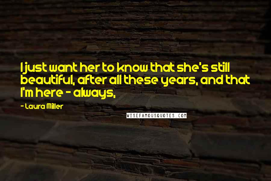 Laura Miller quotes: I just want her to know that she's still beautiful, after all these years, and that I'm here - always,