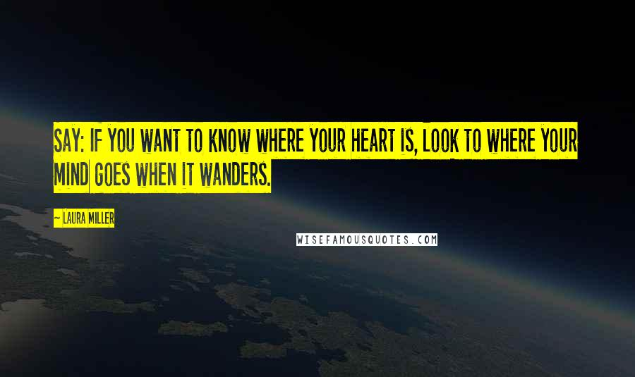 Laura Miller quotes: Say: If you want to know where your heart is, look to where your mind goes when it wanders.