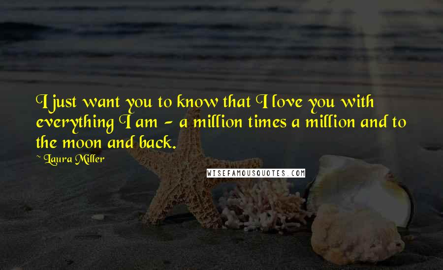 Laura Miller quotes: I just want you to know that I love you with everything I am - a million times a million and to the moon and back.
