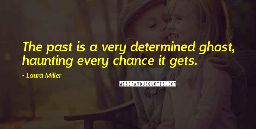 Laura Miller quotes: The past is a very determined ghost, haunting every chance it gets.