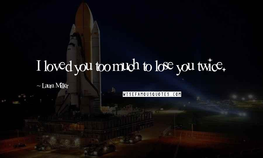 Laura Miller quotes: I loved you too much to lose you twice.