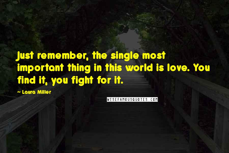 Laura Miller quotes: Just remember, the single most important thing in this world is love. You find it, you fight for it.