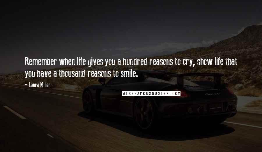 Laura Miller quotes: Remember when life gives you a hundred reasons to cry, show life that you have a thousand reasons to smile.